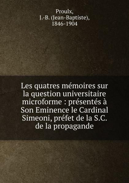 Jean-Baptiste Proulx Les quatres memoires sur la question universitaire microforme : presentes a Son Eminence le Cardinal Simeoni, prefet de la S.C. de la propagande
