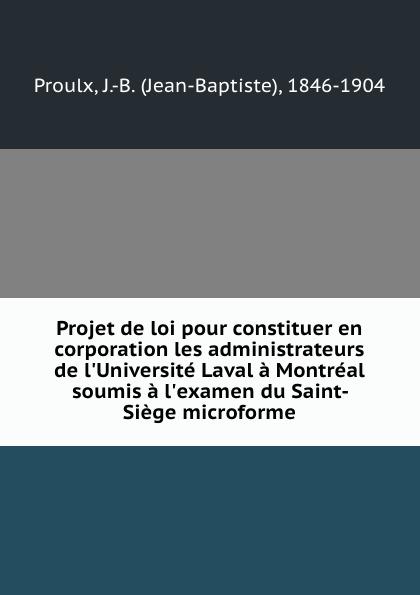 Jean-Baptiste Proulx Projet de loi pour constituer en corporation les administrateurs de l.Universite Laval a Montreal soumis a l.examen du Saint-Siege microforme