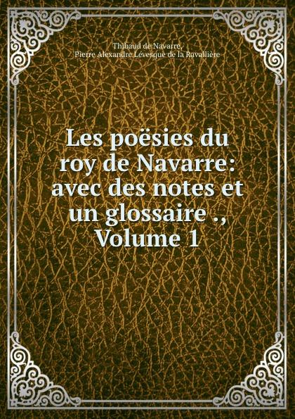 Thibaud de Navarre Les poesies du roy de Navarre: avec des notes et un glossaire ., Volume 1