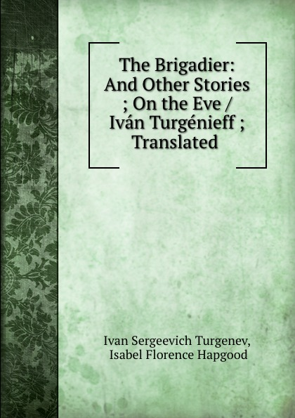 Ivan Sergeevich Turgenev The Brigadier: And Other Stories ; On the Eve / Ivan Turgenieff ; Translated . turgenev ivan sergeevich esimene armastus