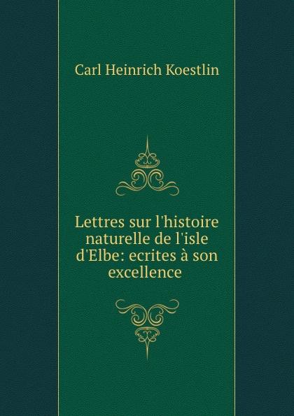Фото - Carl Heinrich Koestlin Lettres sur l.histoire naturelle de l.isle d.Elbe: ecrites a son excellence . jean paul gaultier le male