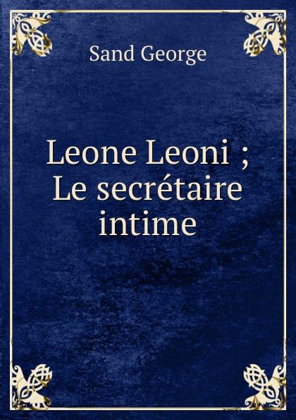 George Sand Leone Leoni ; Le secretaire intime george sand teverino leone leoni classic reprint