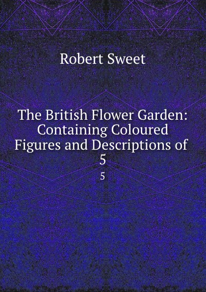 The British Flower Garden: Containing Coloured Figures and Descriptions of . 5