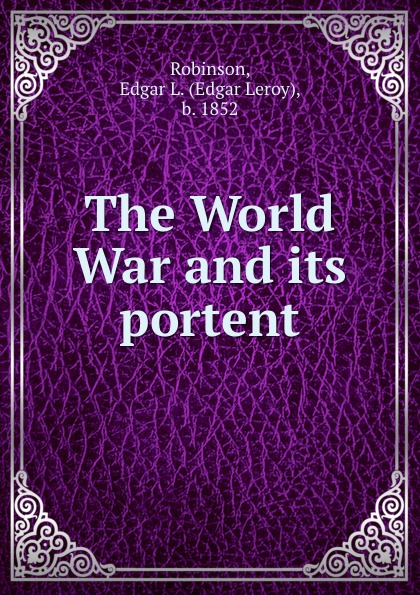 Edgar Leroy Robinson The World War and its portent