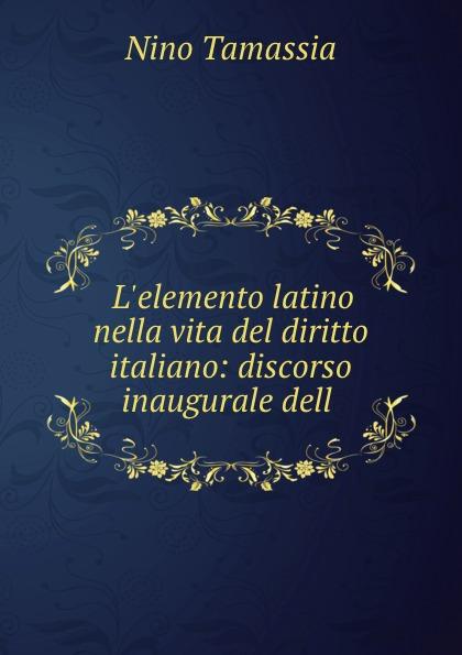Nino Tamassia L.elemento latino nella vita del diritto italiano: discorso inaugurale dell .