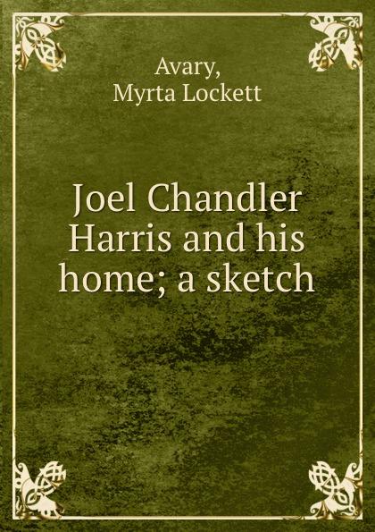 Myrta Lockett Avary Joel Chandler Harris and his home; a sketch