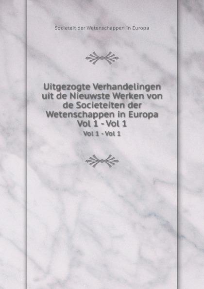 Societeit der Wetenschappen in Europa Uitgezogte Verhandelingen uit de Nieuwste Werken von de Societeiten der Wetenschappen in Europa. Vol 1 - Vol 1