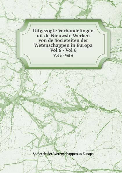 Societeit der Wetenschappen in Europa Uitgezogte Verhandelingen uit de Nieuwste Werken von de Societeiten der Wetenschappen in Europa. Vol 6 - Vol 6