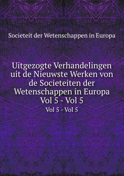 Societeit der Wetenschappen in Europa Uitgezogte Verhandelingen uit de Nieuwste Werken von de Societeiten der Wetenschappen in Europa. Vol 5 - Vol 5