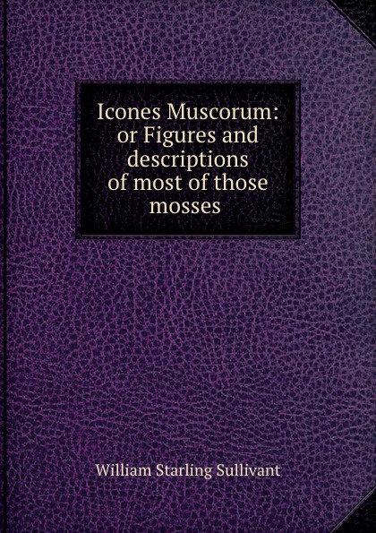 William Starling Sullivant Icones Muscorum: or Figures and descriptions of most of those mosses . кроссовки starling bage 2013