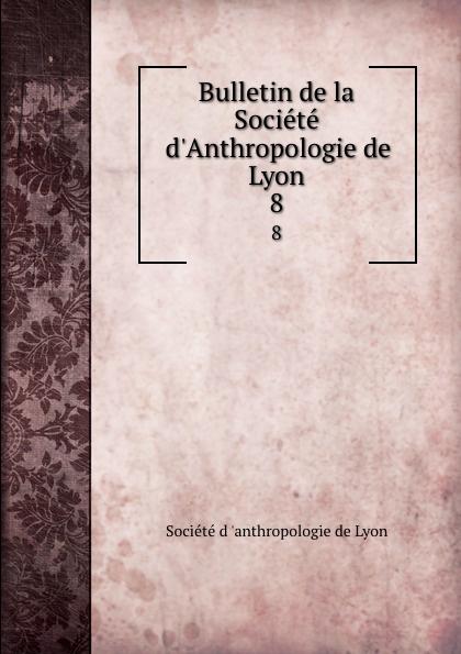 Bulletin de la Societe d.Anthropologie de Lyon. 8