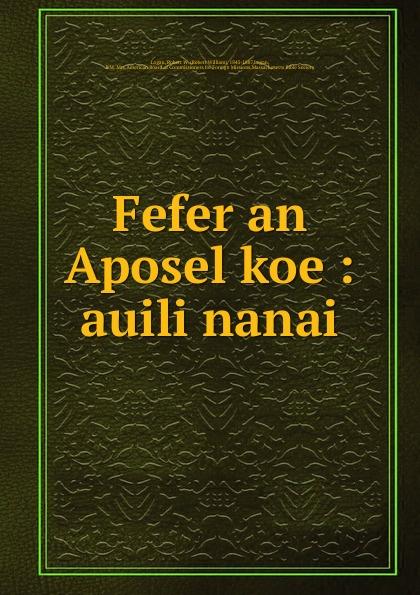 Robert William Logan Fefer an Aposel koe : auili nanai robert william logan maku an luk kapas allim auli nanai