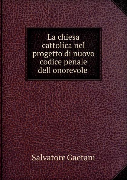 Salvatore Gaetani La chiesa cattolica nel progetto di nuovo codice penale dell.onorevole .