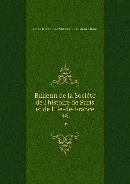 Bulletin de la Societe de l.histoire de Paris et de l.Ile-de-France. 46