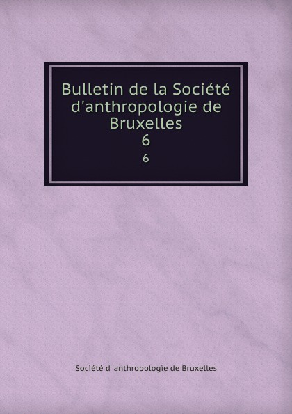 Bulletin de la Societe d.anthropologie de Bruxelles. 6