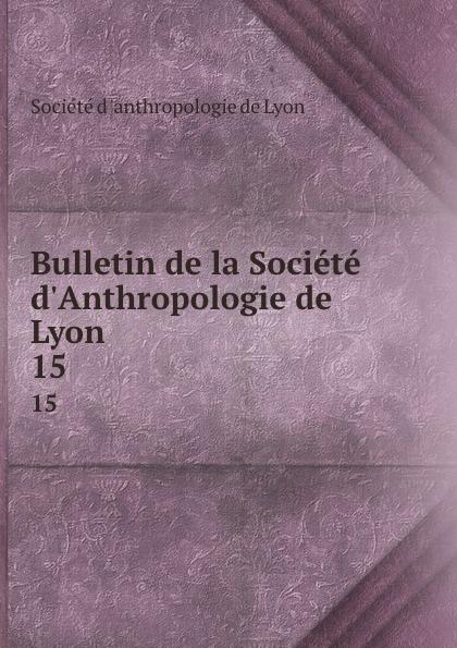 Bulletin de la Societe d.Anthropologie de Lyon. 15