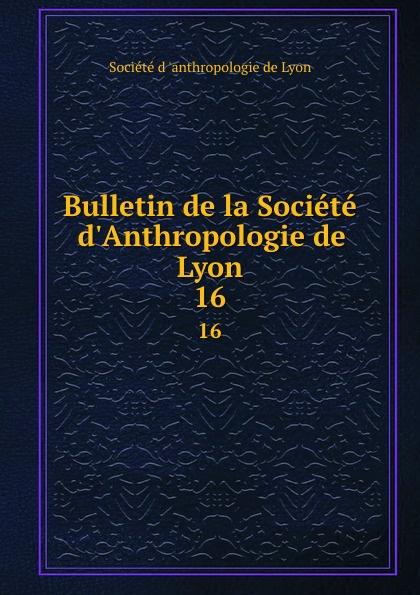 Bulletin de la Societe d.Anthropologie de Lyon. 16