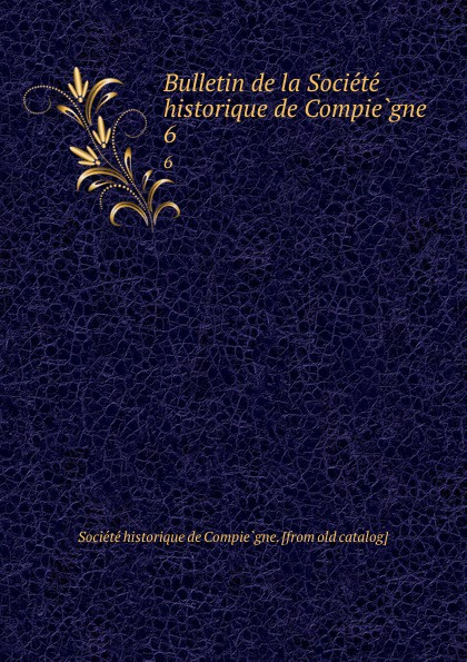 Société historique de Compiègne Bulletin de la Societe historique de Compiegne. 6