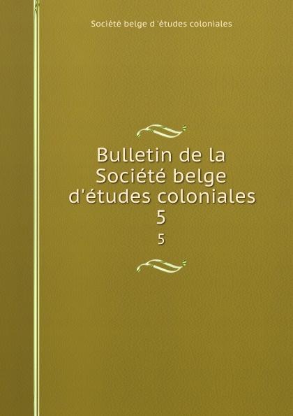 Bulletin de la Societe belge d.etudes coloniales. 5