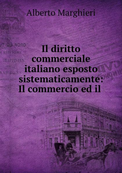 Alberto Marghieri Il diritto commerciale italiano esposto sistematicamente: Il commercio ed il .
