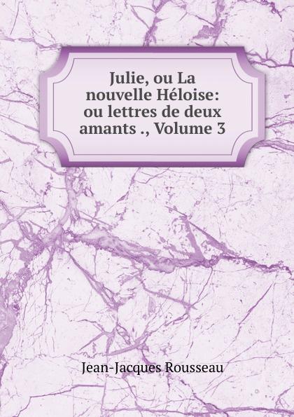 Жан-Жак Руссо Julie, ou La nouvelle Heloise: ou lettres de deux amants ., Volume 3