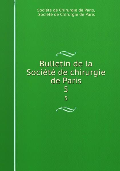 Bulletin de la Societe de chirurgie de Paris. 5