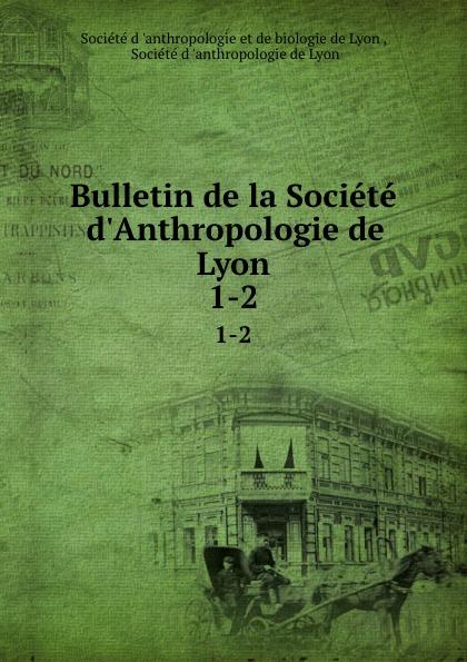 Bulletin de la Societe d.Anthropologie de Lyon. 1-2