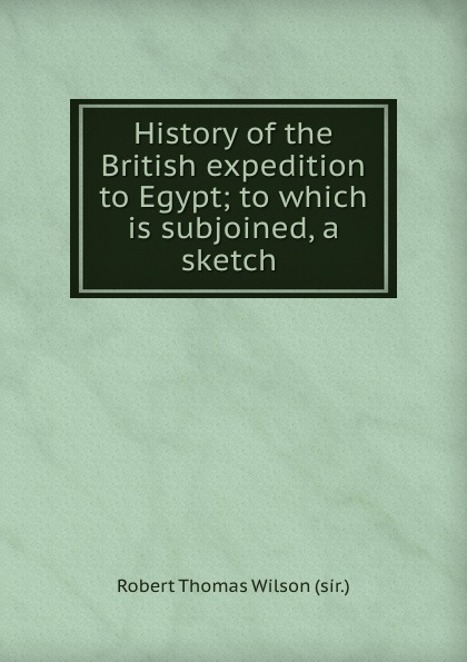 где купить Robert Thomas Wilson History of the British expedition to Egypt; to which is subjoined, a sketch . дешево