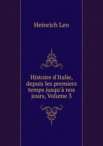 Heinrich Leo Histoire d.Italie, depuis les premiers temps jusqu.a nos jours, Volume 3