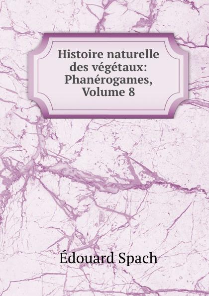 Édouard Spach Histoire naturelle des vegetaux: Phanerogames, Volume 8