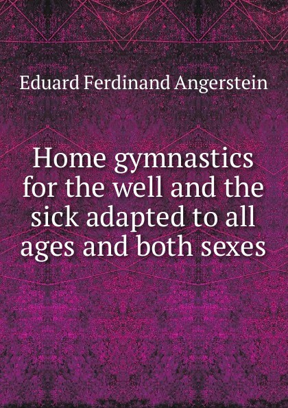 Eduard Ferdinand Angerstein Home gymnastics for the well and the sick adapted to all ages and both sexes