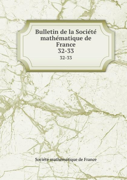 Bulletin de la Societe mathematique de France. 32-33