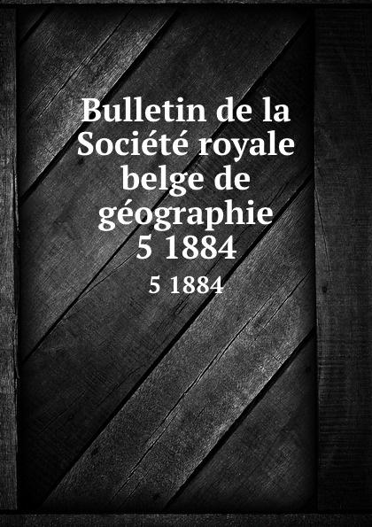 Société royale belge de géographie Bulletin de la Societe royale belge de geographie. 5 1884