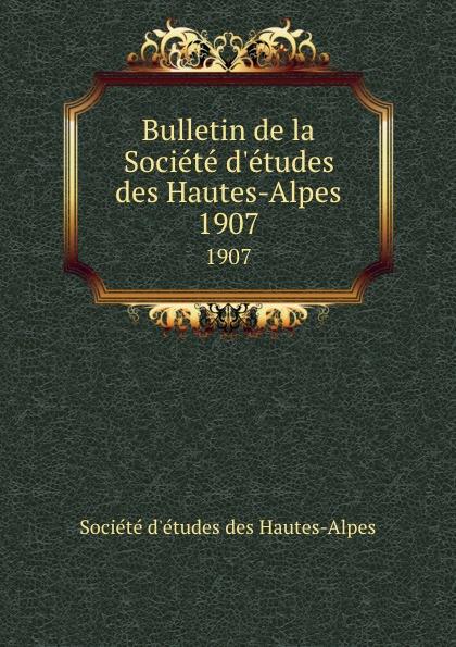 Société d'études des Hautes-Alpes Bulletin de la Societe d.etudes des Hautes-Alpes. 1907