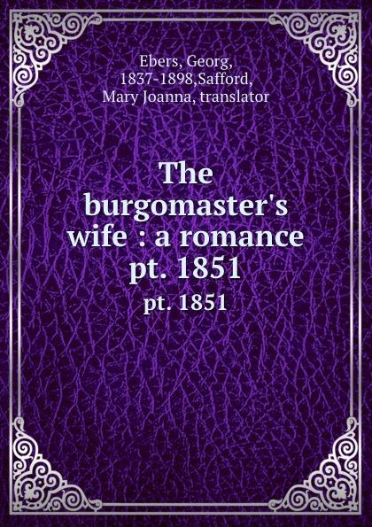 Georg Ebers The burgomaster.s wife : a romance. pt. 1851