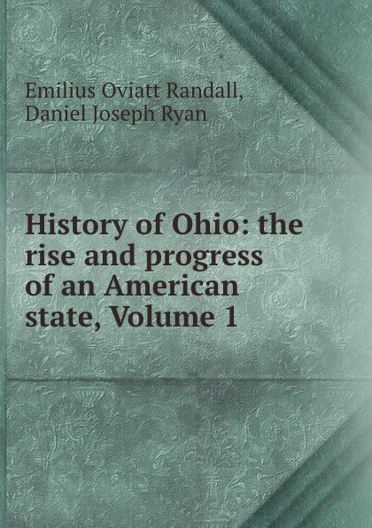 Emilius Oviatt Randall History of Ohio: the rise and progress of an American state, Volume 1