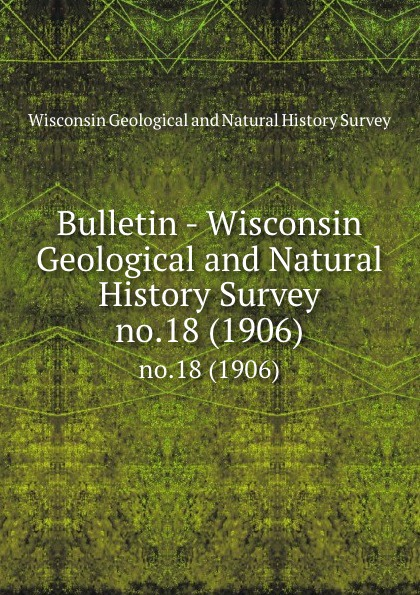 Bulletin - Wisconsin Geological and Natural History Survey. no.18 (1906)