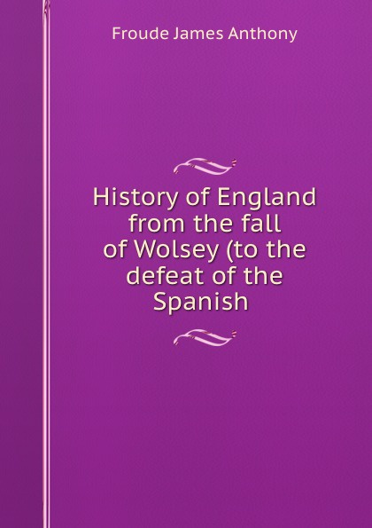 James Anthony Froude History of England from the fall of Wolsey (to the defeat of the Spanish . froude james anthony history of england from the fall of wolsey to the death of elizabeth vol iii