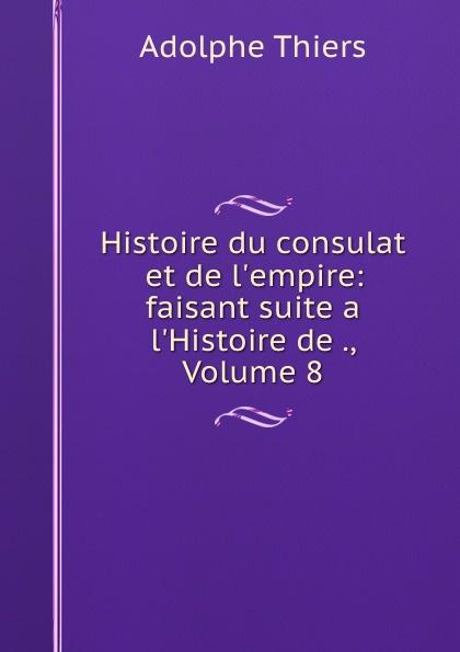 Thiers Adolphe Histoire du consulat et de l.empire: faisant suite a l.Histoire de ., Volume 8