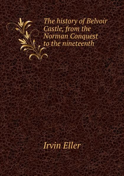 Irvin Eller The history of Belvoir Castle, from the Norman Conquest to the nineteenth . rga r 981 sports watche green