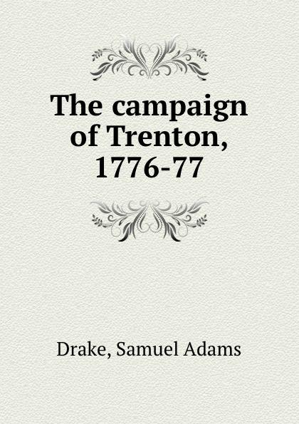 Samuel Adams Drake The campaign of Trenton, 1776-77 drake samuel adams the campaign of trenton 1776 77