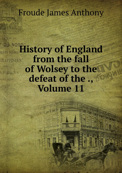 James Anthony Froude History of England from the fall of Wolsey to the defeat of the ., Volume 11 froude james anthony history of england from the fall of wolsey to the death of elizabeth vol iii