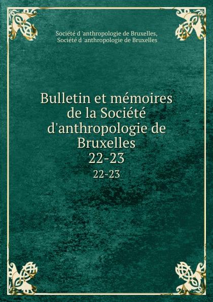 Bulletin et memoires de la Societe d.anthropologie de Bruxelles. 22-23