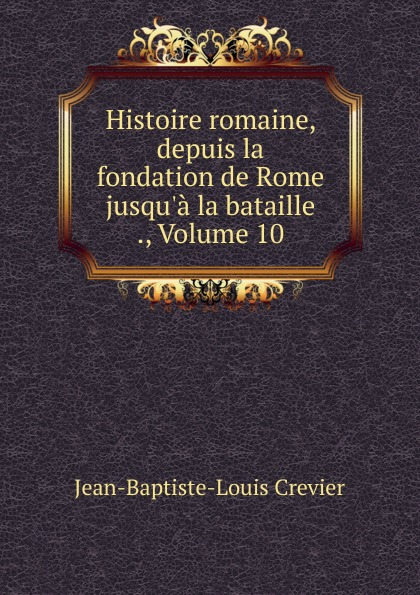 Jean-Baptiste-Louis Crevier Histoire romaine, depuis la fondation de Rome jusqu.a la bataille ., Volume 10