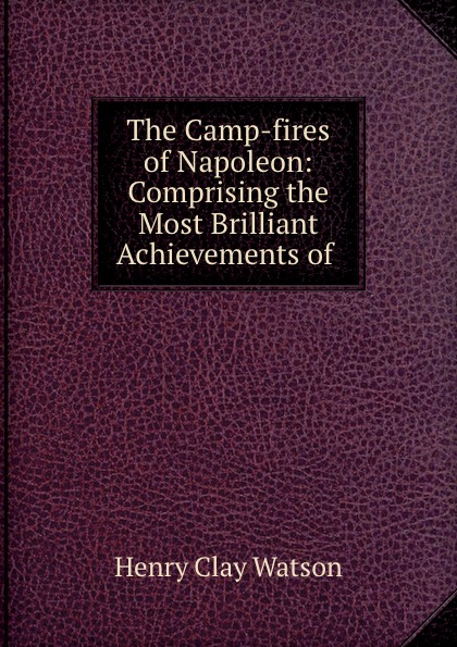 Henry Clay Watson The Camp-fires of Napoleon: Comprising the Most Brilliant Achievements of . henry clay watson the camp fires of napoleon