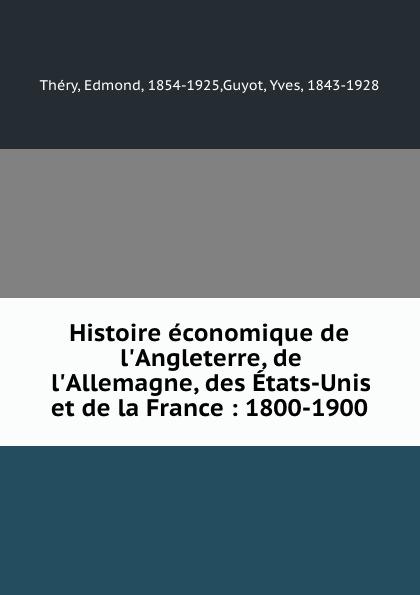 Edmond Théry Histoire economique de l.Angleterre, de l.Allemagne, des Etats-Unis et de la France : 1800-1900