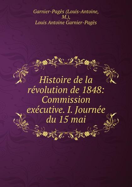 Louis-Antoine Histoire de la revolution de 1848: Commission executive. I. Journee du 15 mai