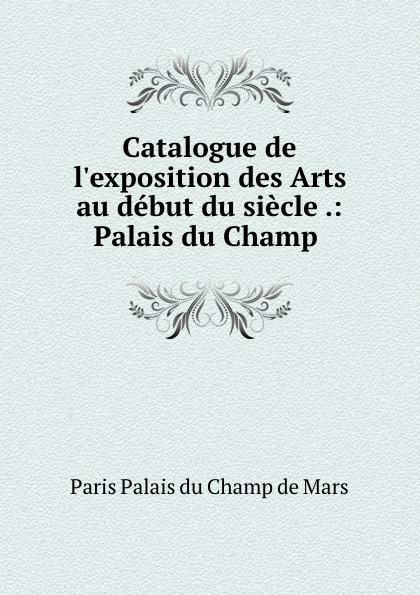 Paris Palais du Champ de Mars Catalogue de l.exposition des Arts au debut du siecle .: Palais du Champ . les arts decoratifs russes xviiie debut du xxxe siecle