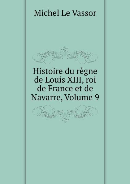 Michel le Vassor Histoire du regne de Louis XIII, roi de France et de Navarre, Volume 9