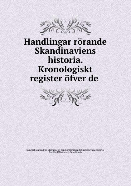 Bror Emil Hildebrand Handlingar rorande Skandinaviens historia. Kronologiskt register ofver de . riksarkivet handlingar rorande sveriges historia